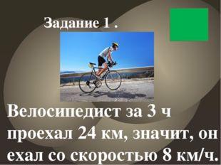 Велосипедист за 3 ч проехал 24 км, значит, он ехал со скоростью 8 км/ч. Зада