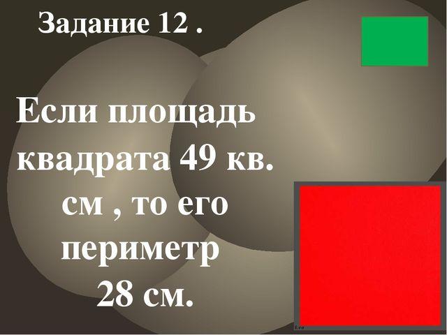 Если площадь квадрата 49 кв. см , то его периметр 28 см. Задание 12 .