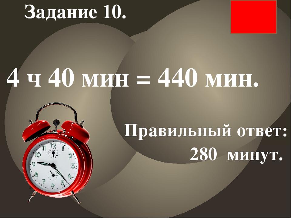 4 ч 40 мин = 440 мин. Правильный ответ: 280 минут. Задание 10.
