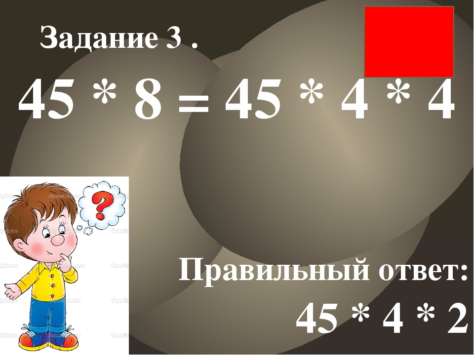45 * 8 = 45 * 4 * 4 Правильный ответ: 45 * 4 * 2 Задание 3 .