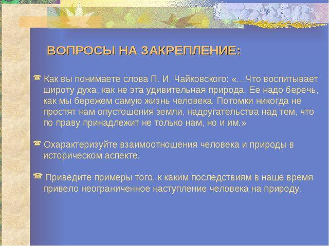 ВОПРОСЫ НА ЗАКРЕПЛЕНИЕ: Как вы понимаете слова П. И. Чайковского: «…Что восп...