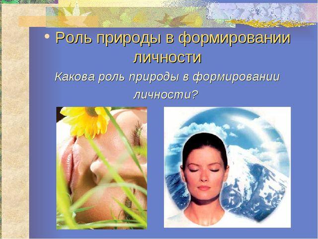 Роль природы в формировании личности Какова роль природы в формировании личн...