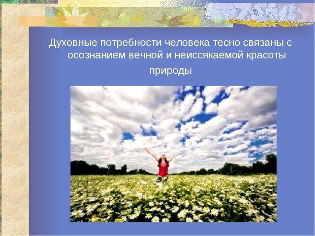 Духовные потребности человека тесно связаны с осознанием вечной и неиссякаемо...