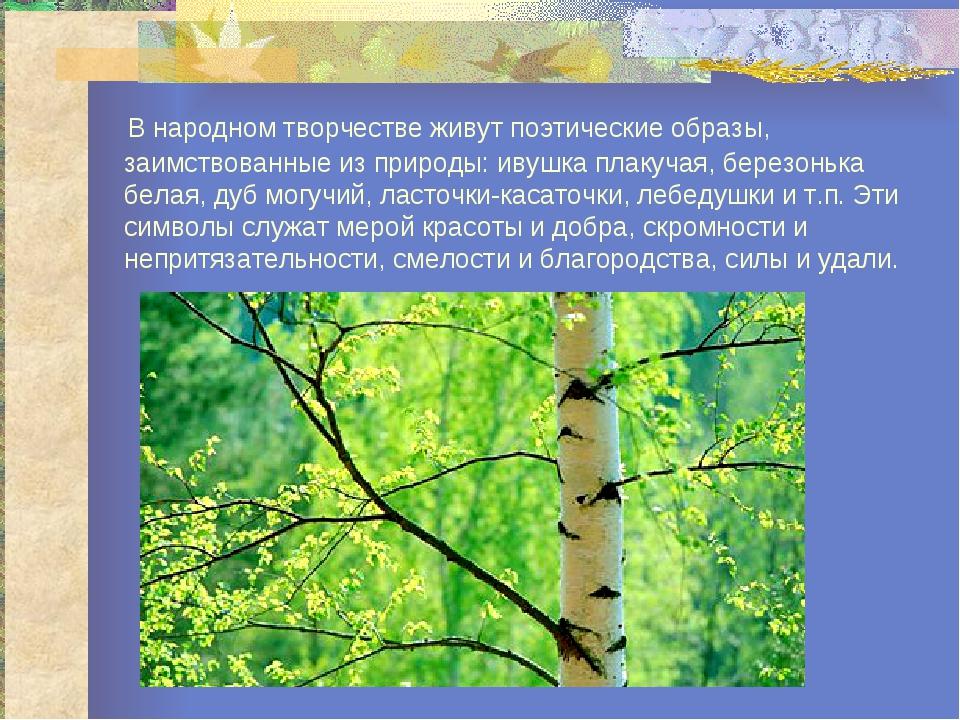 В народном творчестве живут поэтические образы, заимствованные из природы: и...