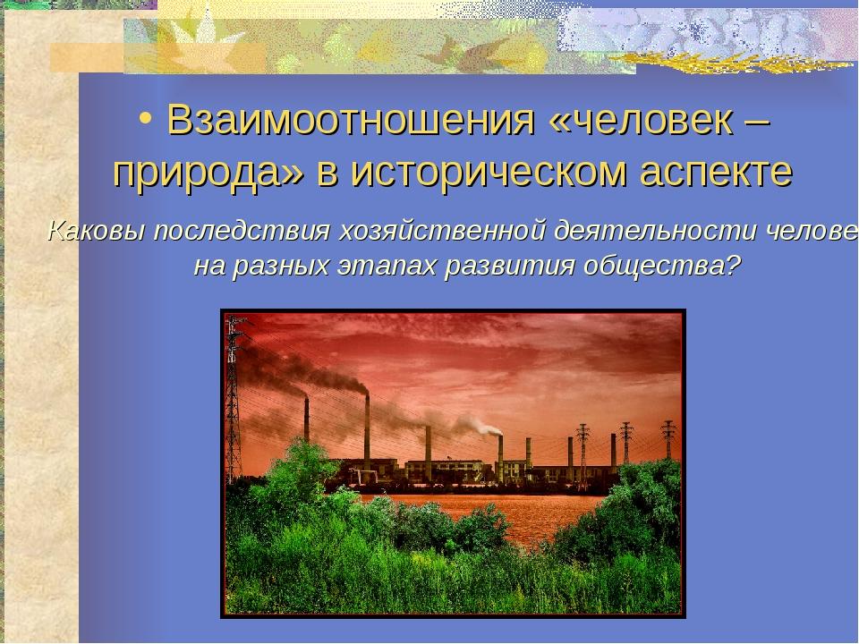Взаимоотношения «человек – природа» в историческом аспекте Каковы последстви...