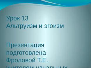 Урок 13 Альтруизм и эгоизм Презентация подготовлена Фроловой Т.Е., учителем н