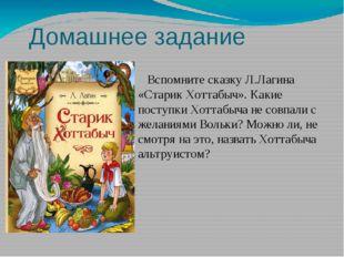 Домашнее задание Вспомните сказку Л.Лагина «Старик Хоттабыч». Какие поступки