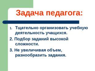 Задача педагога: Тщательно организовать учебную деятельность учащихся. 2. Под