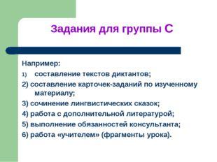 Задания для группы С Например: составление текстов диктантов; 2) составление
