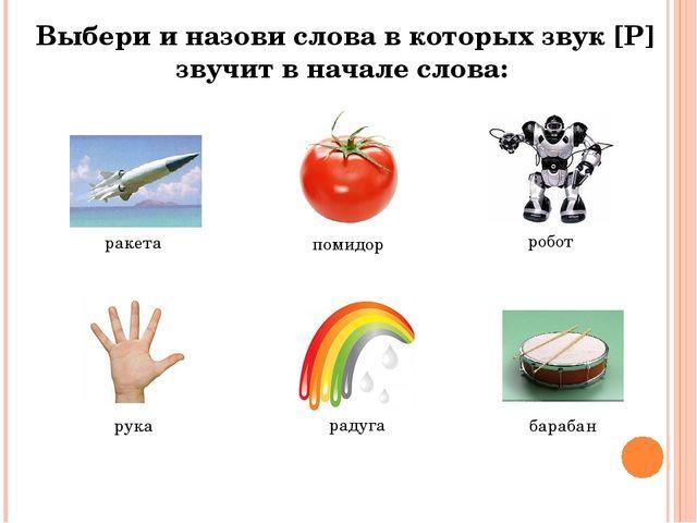 Выбери и назови слова в которых звук [Р] звучит в начале слова: ракета помидо...