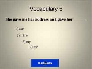 She gave me her address an I gave her ______ В начало Vocabulary 5 1) our 2)