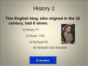This English king, who reigned in the 16 century, had 6 wives. History 2 1) H