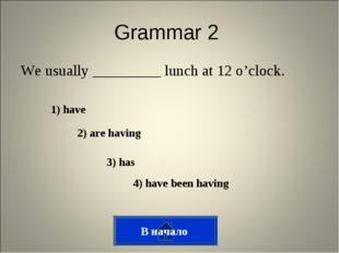 Grammar 2 We usually _________ lunch at 12 o'clock. 1) have 2) are having 3)