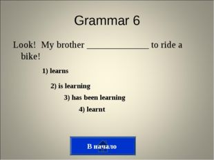 Grammar 6 Look! My brother _____________ to ride a bike! 1) learns 2) is lear