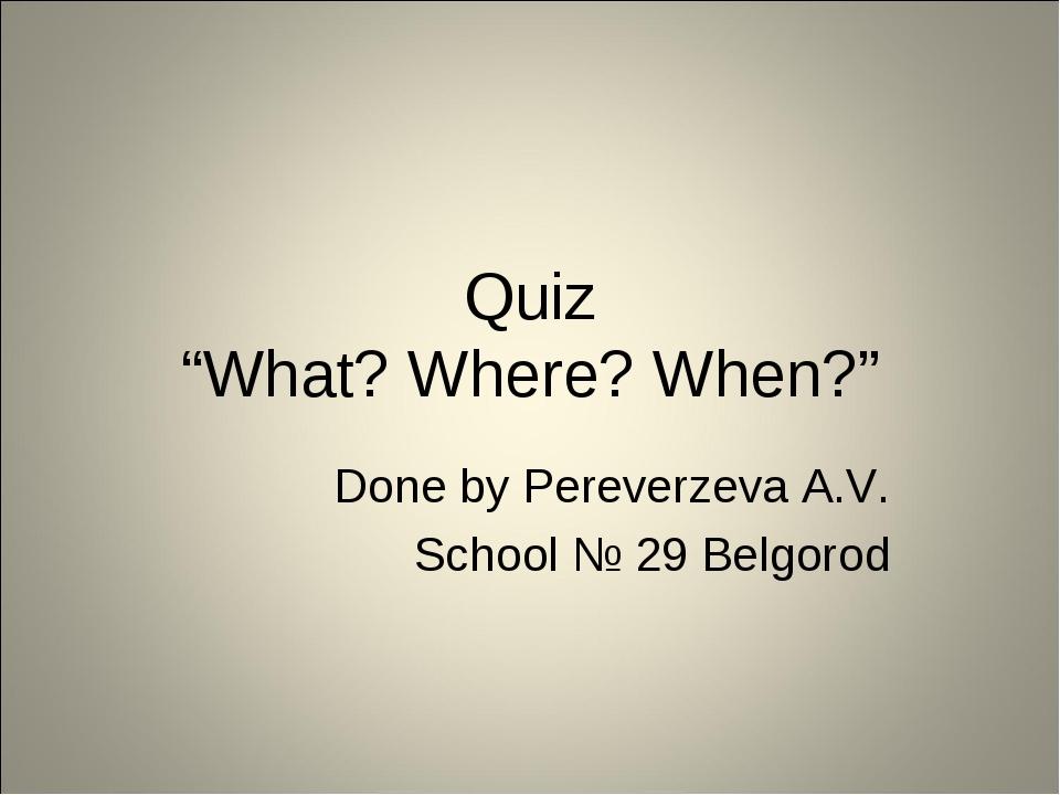 "Quiz ""What? Where? When?"" Done by Pereverzeva A.V. School № 29 Belgorod"