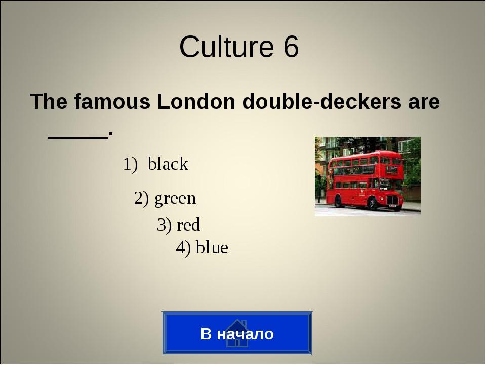 The famous London double-deckers are _____. В начало Culture 6 1) black 2) gr...