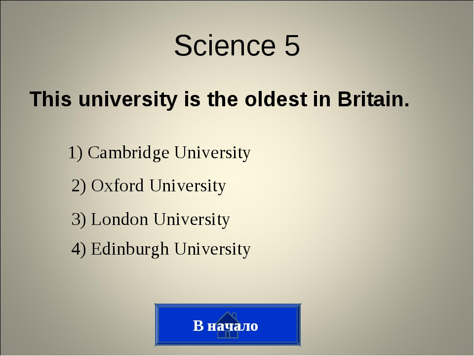 This university is the oldest in Britain. В начало Science 5 1) Cambridge Uni...