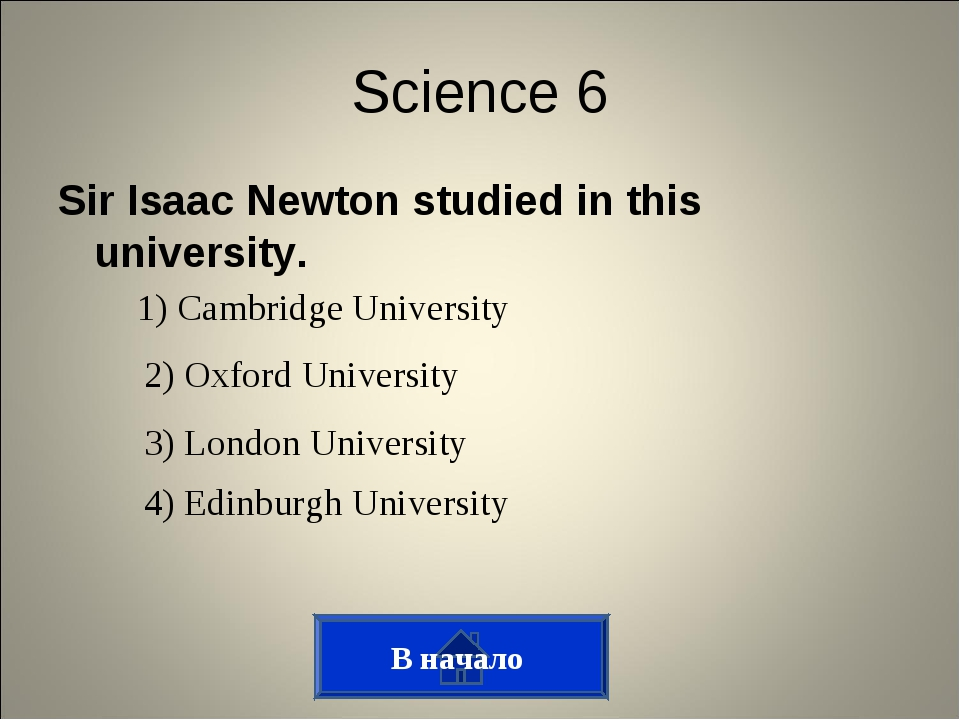 Sir Isaac Newton studied in this university. В начало Science 6 1) Cambridge...