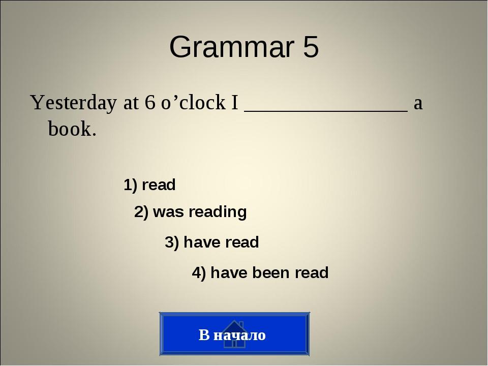 Grammar 5 Yesterday at 6 o'clock I _______________ a book. В начало 1) read 2...