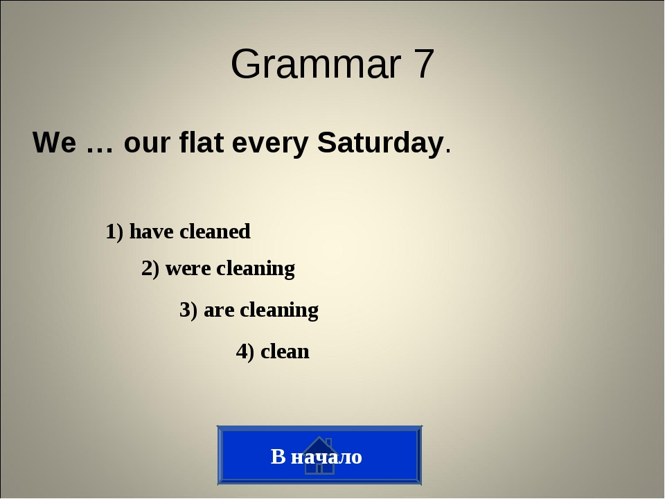 Grammar 7 We … our flat every Saturday. 3) are cleaning 1) have cleaned 2) we...