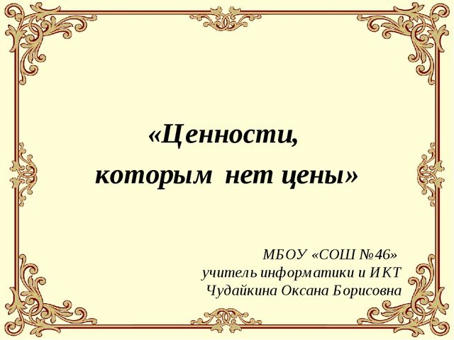 «Ценности, которым нет цены» МБОУ «СОШ №46» учитель информатики и ИКТ Чудайки...