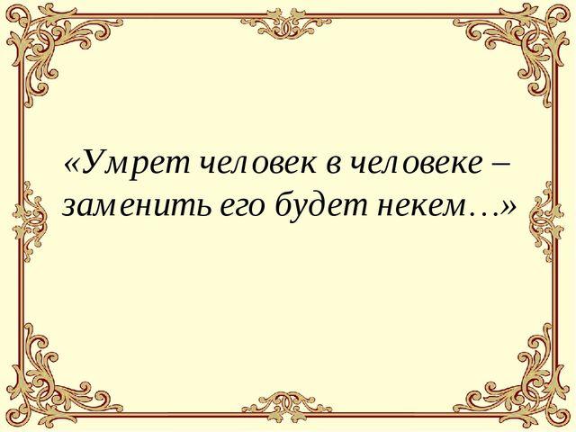 «Умрет человек в человеке – заменить его будет некем…»
