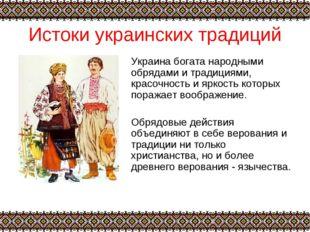 Истоки украинских традиций Украина богата народными обрядами и традициями, кр