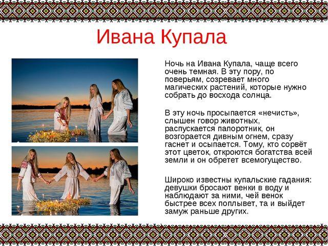 Ивана Купала Ночь на Ивана Купала, чаще всего очень темная. В эту пору, по по...