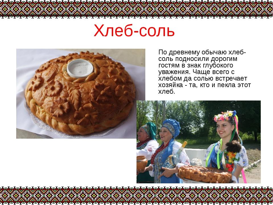 Хлеб-соль По древнему обычаю хлеб-соль подносили дорогим гостям в знак глубок...