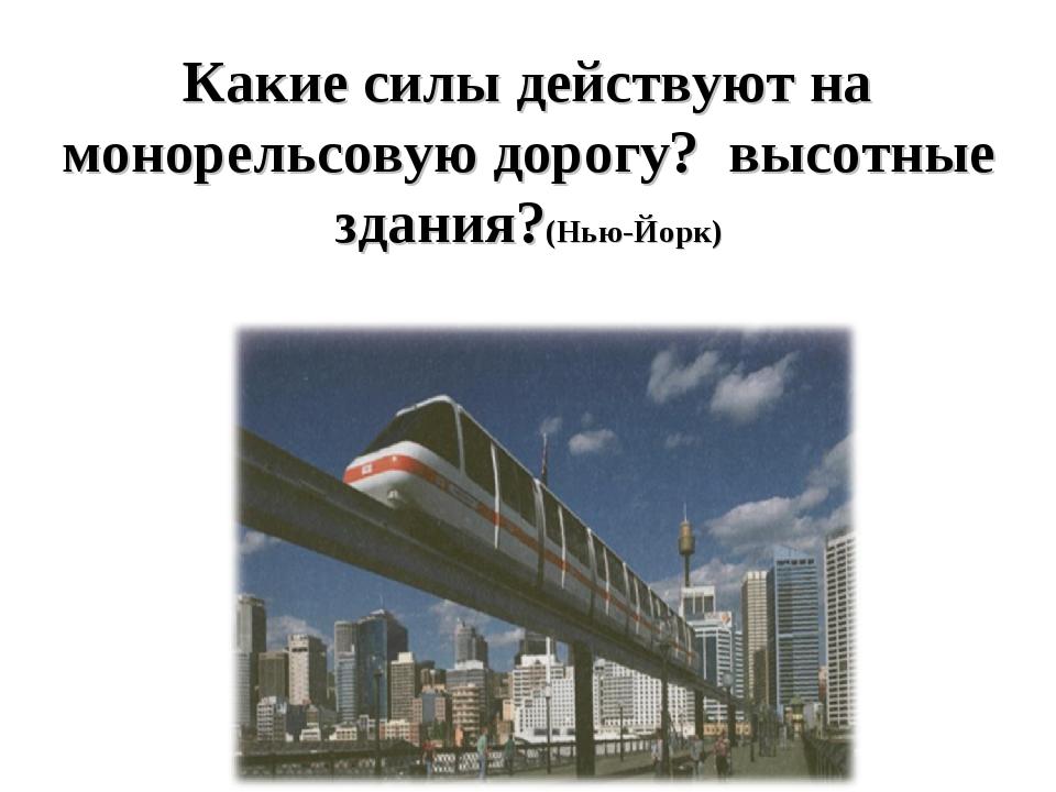 Какие силы действуют на монорельсовую дорогу? высотные здания?(Нью-Йорк)