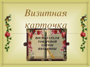 Визитная карточка ВОСПИТАТЕЛЯ ТОКАРЕВОЙ ЕЛЕНЫ ИВАНОВНЫ 
