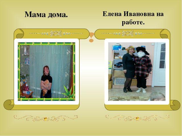 Мама дома. Елена Ивановна на работе. 
