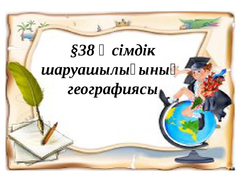 §38 Өсімдік шаруашылығының географиясы