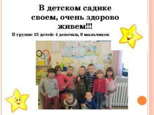 В детском садике своем, очень здорово живем!!! В группе 13 детей: 4 девочки,