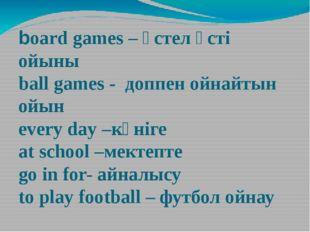 board games – үстел үсті ойыны ball games - доппен ойнайтын ойын every day –к