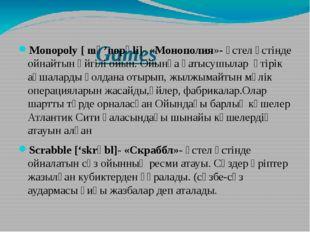 Games Monopoly [ mә'nopәli]- «Монополия»- үстел үстінде ойнайтын әйгілі ойын