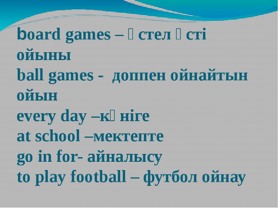 board games – үстел үсті ойыны ball games - доппен ойнайтын ойын every day –к...