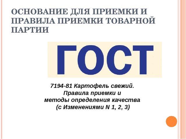 ОСНОВАНИЕ ДЛЯ ПРИЕМКИ И ПРАВИЛА ПРИЕМКИ ТОВАРНОЙ ПАРТИИ 7194-81 Картофель све...