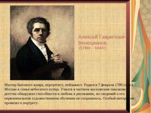 Мастер бытового жанра, портретист, пейзажист. Родился 7 февраля 1780 года в М