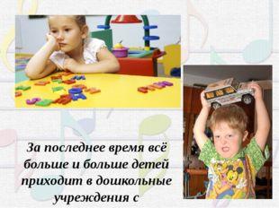За последнее время всё больше и больше детей приходит в дошкольные учреждения