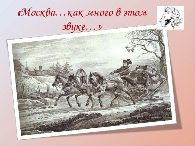 «Москва…как много в этом звуке…»