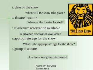 1. date of the show 2. theatre location 3. if advance reservation available