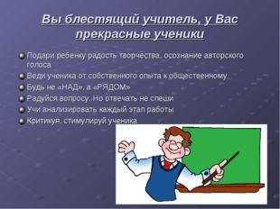 Вы блестящий учитель, у Вас прекрасные ученики Подари ребенку радость творчес