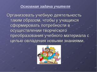 Основная задача учителя Организовать учебную деятельность таким образом, чтоб