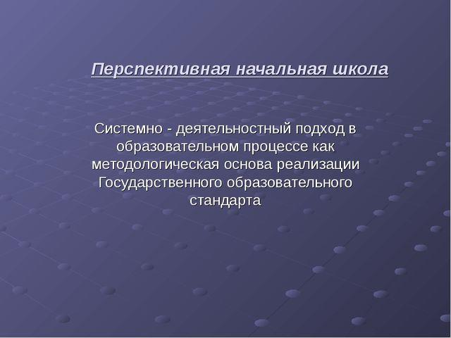 Перспективная начальная школа Системно - деятельностный подход в образователь...