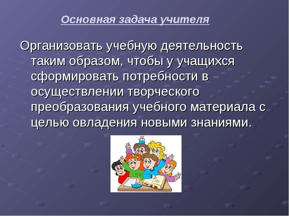 Основная задача учителя Организовать учебную деятельность таким образом, чтоб...