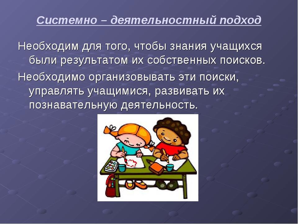 Системно – деятельностный подход Необходим для того, чтобы знания учащихся бы...