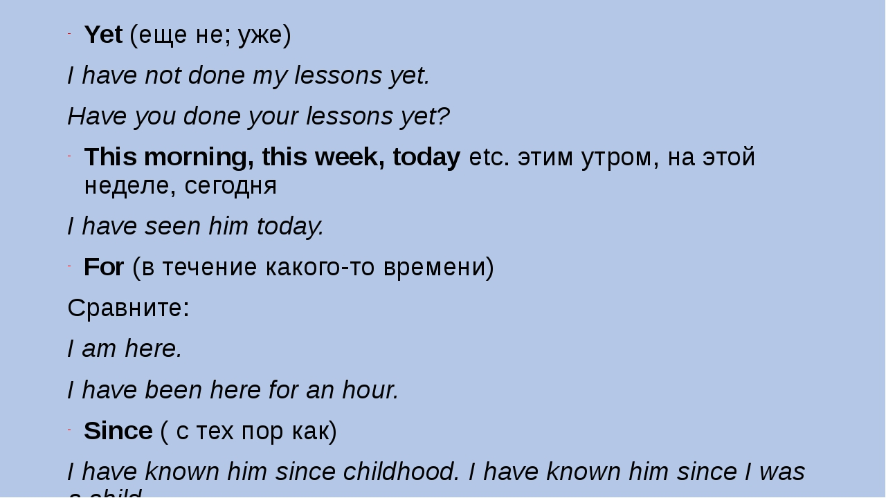 Yet (еще не; уже) I have not done my lessons yet. Have you done your lessons...