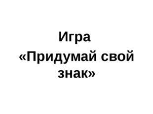 Игра «Придумай свой знак»
