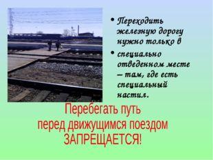 Переходить железную дорогу нужно только в специально отведенном месте – там,